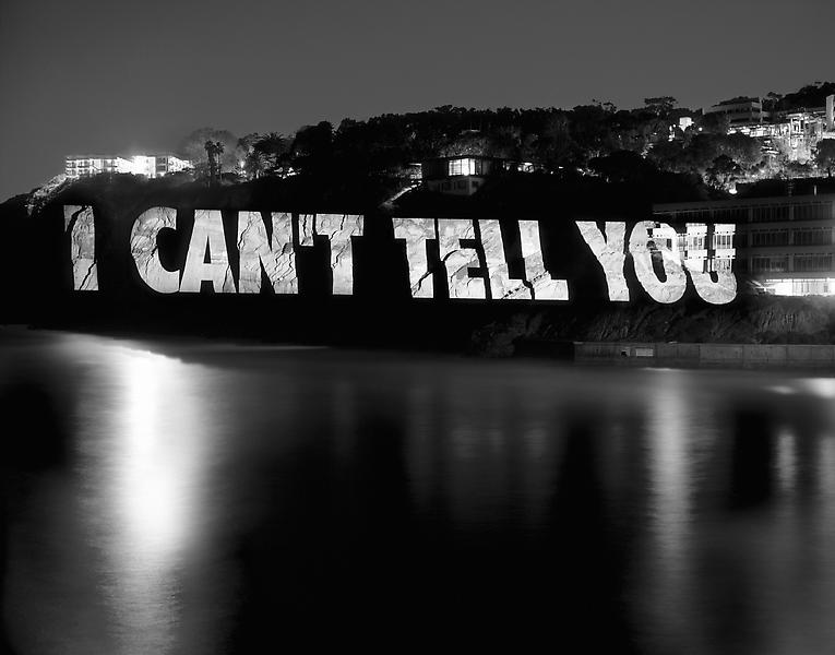 Jenny Holzer 	I CAN'T TELL YOU  2013 	Pigment print 	43 3/4 x 55 inches 	111.1 x 139.7 centimeters
