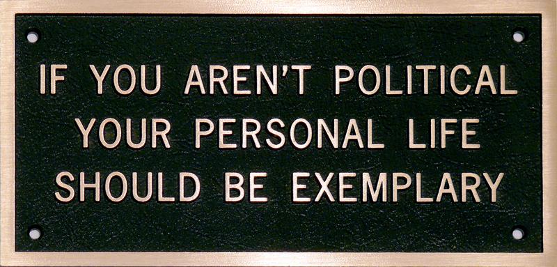 Jenny Holzer 	SURVIVAL SERIES: IF YOU AREN'T POLITICAL YOUR PERSONAL LIFE SHOULD BE EXEMPLARY  1998 	Cast bronze plaque 	5.1 x 10 inches 	13 x 25.4 centimeters